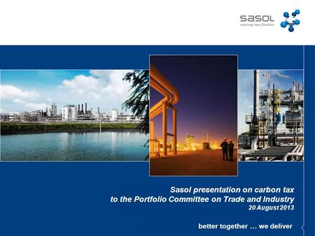 Better together … we deliver Sasol presentation on carbon tax to the Portfolio Committee on Trade and Industry 20 August 2013.