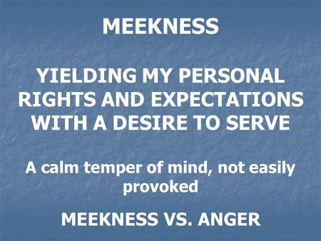MEEKNESS YIELDING MY PERSONAL RIGHTS AND EXPECTATIONS WITH A DESIRE TO SERVE A calm temper of mind, not easily provoked MEEKNESS VS. ANGER.