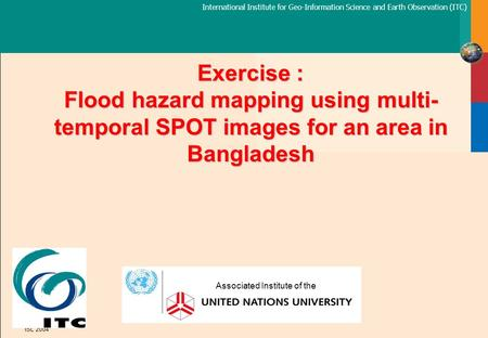 International Institute for Geo-Information Science and Earth Observation (ITC) ISL 2004 Exercise : Flood hazard mapping using multi- temporal SPOT images.