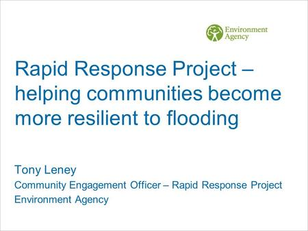 Rapid Response Project – helping communities become more resilient to flooding Tony Leney Community Engagement Officer – Rapid Response Project Environment.