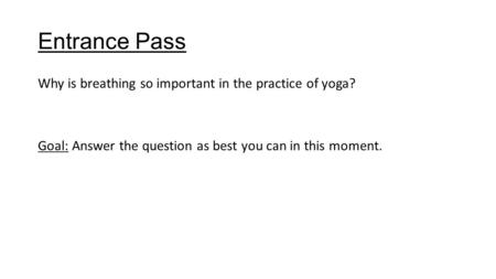 Entrance Pass Why is breathing so important in the practice of yoga? Goal: Answer the question as best you can in this moment.