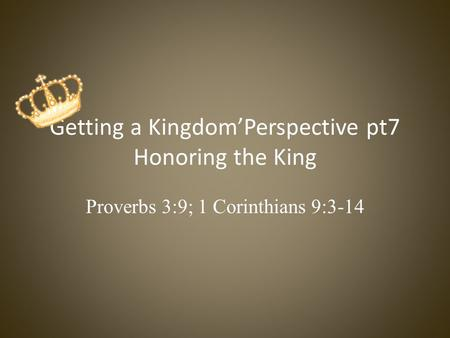 Getting a Kingdom'Perspective pt7 Honoring the King Proverbs 3:9; 1 Corinthians 9:3-14.