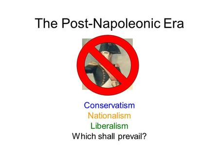 The Post-Napoleonic Era Conservatism Nationalism Liberalism Which shall prevail?