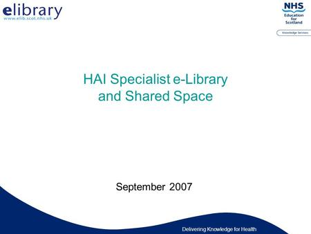 Delivering Knowledge for Health HAI Specialist e-Library and Shared Space September 2007.