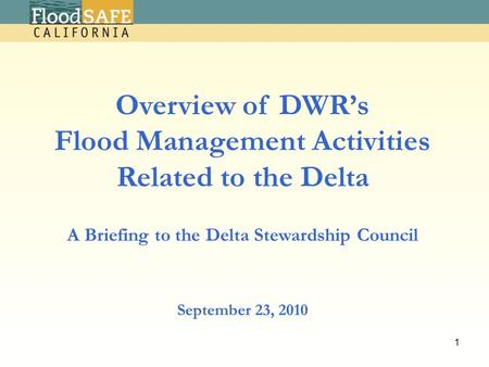 September 23, 2010 Overview of DWR's Flood Management Activities Related to the Delta A Briefing to the Delta Stewardship Council 1.