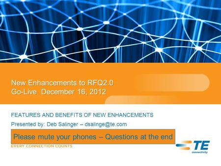 New Enhancements to RFQ2.0 Go-Live December 16, 2012 FEATURES AND BENEFITS OF NEW ENHANCEMENTS Presented by: Deb Salinger – Please mute.