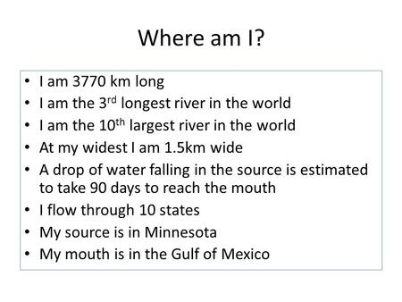 Where am I? I am 3770 km long I am the 3 rd longest river in the world I am the 10 th largest river in the world At my widest I am 1.5km wide A drop of.