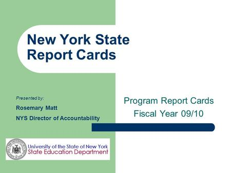 New York State Report Cards Program Report Cards Fiscal Year 09/10 Presented by: Rosemary Matt NYS Director of Accountability.