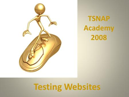 Testing Websites TSNAP Academy 2008. TEA – Where do you start.