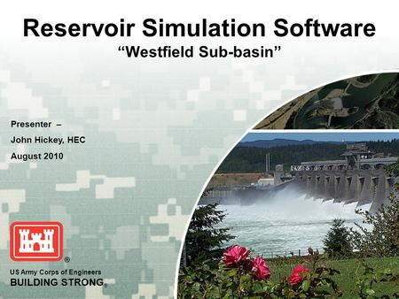 "US Army Corps of Engineers BUILDING STRONG ® Reservoir Simulation Software ""Westfield Sub-basin"" Presenter – John Hickey, HEC August 2010."