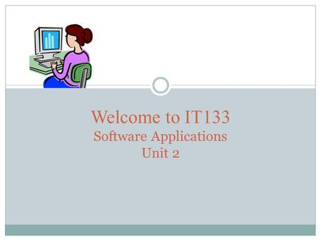 Welcome to IT133 Software Applications Unit 2. AGENDA This seminar we will cover:  Announcements  Reminders  Word  Getting started with assignment.