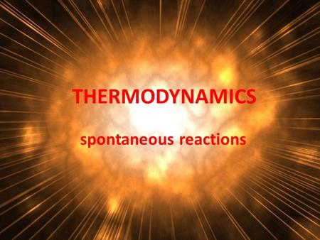 THERMODYNAMICS spontaneous reactions. Why do reactions occur? 14 KMnO 4 + 4 C 3 H 5 (OH) 3 7 K 2 CO 3 + 7 Mn 2 O 3 + 5 CO 2 + 16 H 2 O.