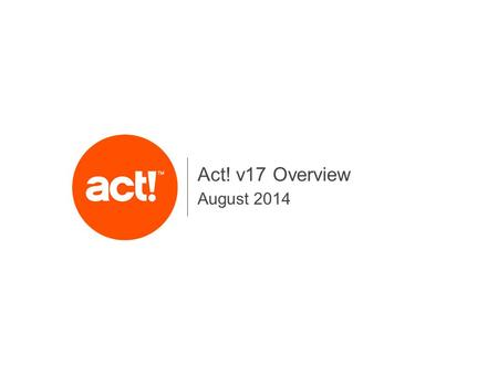 August 2014 Act! v17 Overview. 2 v17 New Feature Areas Enhanced Act! emarketing Automation & Productivity Enhancements Streamlined Configuration & Access.