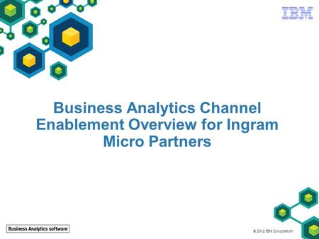 © 2012 IBM Corporation Business Analytics Channel Enablement Overview for Ingram Micro Partners.