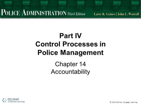 © 2011 Delmar, Cengage Learning Part IV Control Processes in Police Management Chapter 14 Accountability.