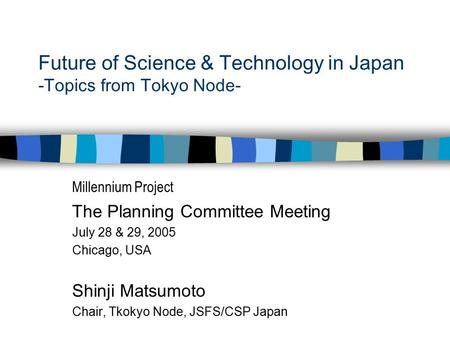 Future of Science & Technology in Japan -Topics from Tokyo Node- Millennium Project The Planning Committee Meeting July 28 & 29, 2005 Chicago, USA Shinji.