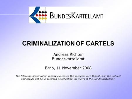 C RIMINALIZATION OF C ARTELS Andreas Richter Bundeskartellamt Brno, 11 November 2008 The following presentation merely expresses the speakers own thoughts.