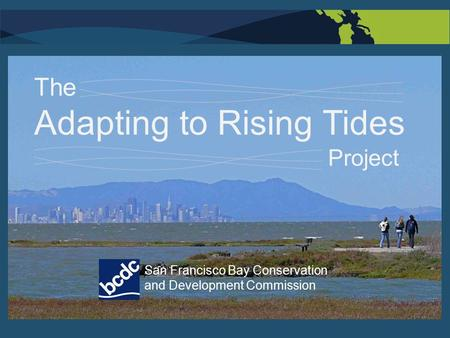 San Francisco Bay Conservation and Development Commission The Adapting to Rising Tides Project.