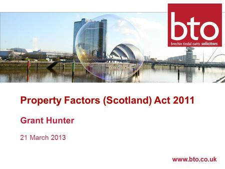 Www.bto.co.uk Property Factors (Scotland) Act 2011 Grant Hunter 21 March 2013.