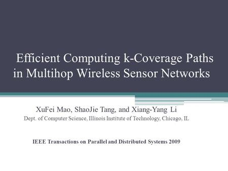 Efficient Computing k-Coverage Paths in Multihop Wireless Sensor Networks XuFei Mao, ShaoJie Tang, and Xiang-Yang Li Dept. of Computer Science, Illinois.