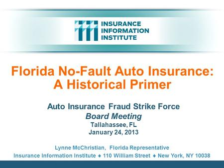 Florida No-Fault Auto Insurance: A Historical Primer Auto Insurance Fraud Strike Force Board Meeting Tallahassee, FL January 24, 2013 Lynne McChristian,