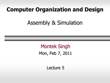 Computer Organization and Design Assembly & Simulation Montek Singh Mon, Feb 7, 2011 Lecture 5.