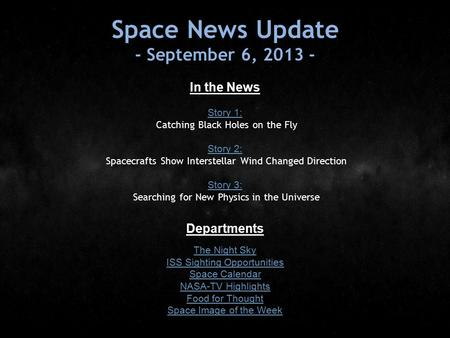 Space News Update - September 6, 2013 - In the News Story 1: Story 1: Catching Black Holes on the Fly Story 2: Story 2: Spacecrafts Show Interstellar Wind.