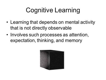 Cognitive Learning Learning that depends on mental activity that is not directly observable Involves such processes as attention, expectation, thinking,