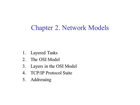 Chapter 2. Network Models 1.Layered Tasks 2.The OSI Model 3.Layers in the OSI Model 4.TCP/IP Protocol Suite 5.Addressing.