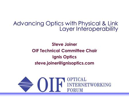 Advancing Optics with Physical & Link Layer Interoperability Steve Joiner OIF Technical Committee Chair Ignis Optics