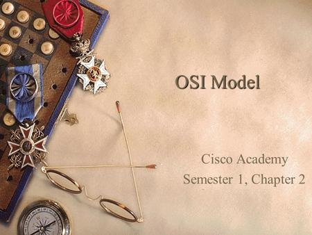 OSI Model Cisco Academy Semester 1, Chapter 2. The Seven Layers of the OSI Model International Organization of Standardization ISO.