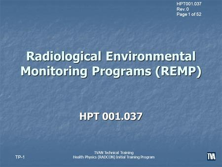 HPT001.037 Rev. 0 Page 1 of 52 TP-1 TVAN Technical Training Health Physics (RADCON) Initial Training Program Radiological Environmental Monitoring Programs.