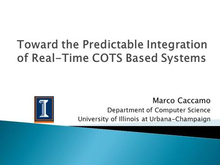 Marco Caccamo Department of Computer Science University of Illinois at Urbana-Champaign Toward the Predictable Integration of Real-Time COTS Based Systems.