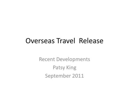 Overseas Travel Release Recent Developments Patsy King September 2011.