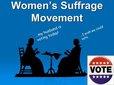 Women's Suffrage Movement …my husband is voting today! …I wish we could vote.