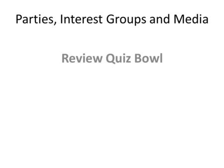 Parties, Interest Groups and Media Review Quiz Bowl.