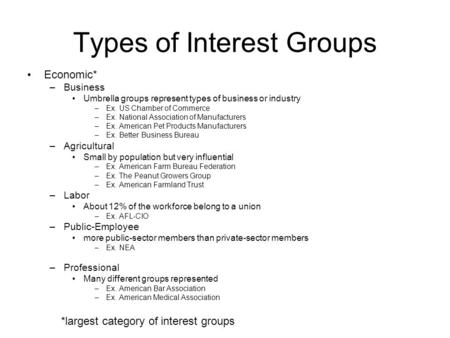 Types of Interest Groups Economic* –Business Umbrella groups represent types of business or industry –Ex. US Chamber of Commerce –Ex. National Association.