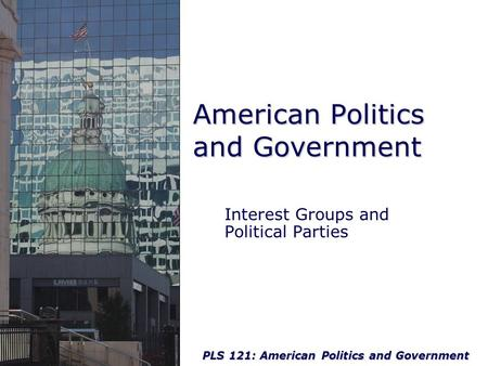 PLS 121: American Politics and Government American Politics and Government Interest Groups and Political Parties.