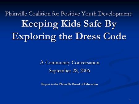 1 Plainville Coalition for Positive Youth Development: Keeping Kids Safe By Exploring the Dress Code A Community Conversation September 28, 2006 Report.