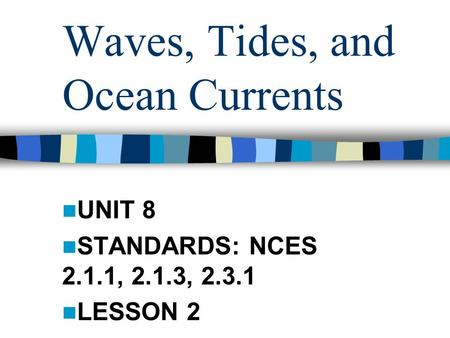 Waves, Tides, and Ocean Currents UNIT 8 STANDARDS: NCES 2.1.1, 2.1.3, 2.3.1 LESSON 2.