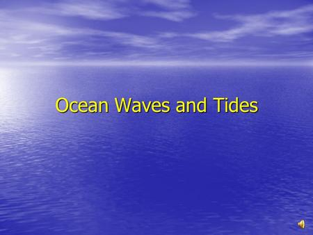 Ocean Waves and Tides Waves A Wave is a rhythmic movement that carries energy through matter or space. A Wave is a rhythmic movement that carries energy.