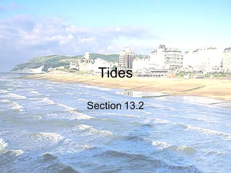 Tides Section 13.2. What are tides? The daily rise and fall of Earth's waters on its coastline High Tide – when water reaches its highest point on shore.