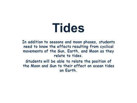 Tides In addition to seasons and moon phases, students need to know the effects resulting from cyclical movements of the Sun, Earth, and Moon as they relate.