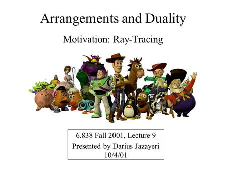 Arrangements and Duality Motivation: Ray-Tracing 6.838 Fall 2001, Lecture 9 Presented by Darius Jazayeri 10/4/01.