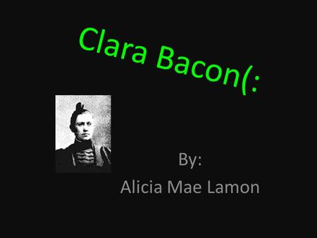 Clara Bacon(: By: Alicia Mae Lamon. Short biography!!! She was born in Illinois. Daughter by an pioneer New England family. It don't say about any siblings.