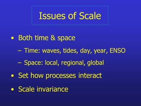 Issues of Scale Both time & space – Time: waves, tides, day, year, ENSO – Space: local, regional, global Set how processes interact Scale invariance.