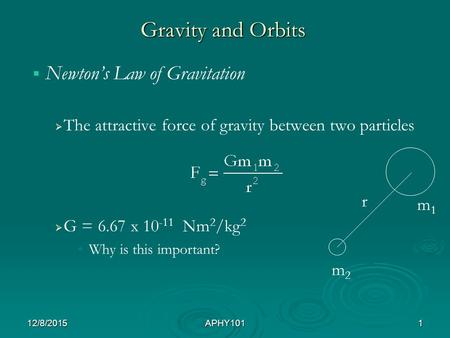 Gravity and Orbits   Newton's Law of Gravitation   The attractive force of gravity between two particles   G = 6.67 x 10 -11 Nm 2 /kg 2 Why is this.