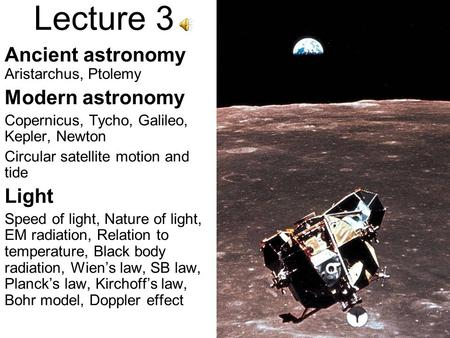 Lecture 3 Ancient astronomy Aristarchus, Ptolemy Modern astronomy Copernicus, Tycho, Galileo, Kepler, Newton Circular satellite motion and tide Light.