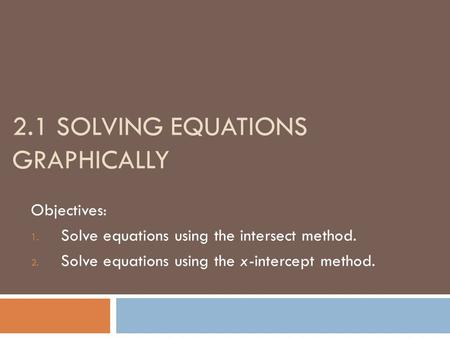 2.1 SOLVING EQUATIONS GRAPHICALLY Objectives: 1. Solve equations using the intersect method. 2. Solve equations using the x-intercept method.