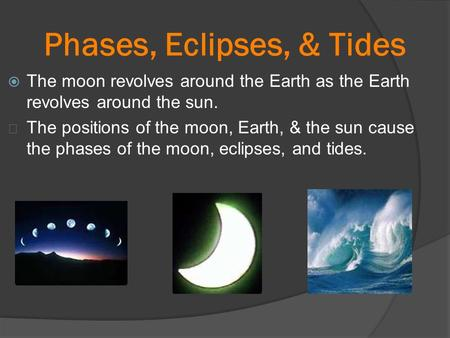 Phases, Eclipses, & Tides  The moon revolves around the Earth as the Earth revolves around the sun. ★ The positions of the moon, Earth, & the sun cause.